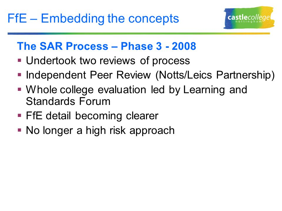 FfE – Embedding the concepts The SAR Process – Phase 3 - 2008 Undertook two reviews of process Independent Peer Review (Notts/Leics Partnership) Whole college evaluation led by Learning and Standards Forum FfE detail becoming clearer No longer a high risk approach