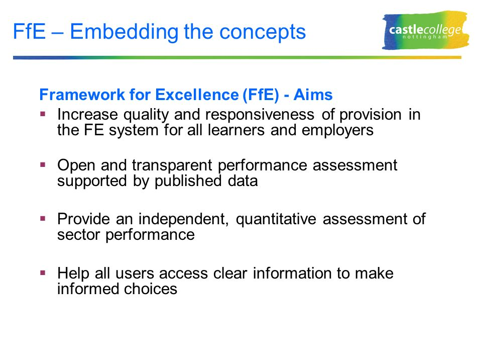 FfE – Embedding the concepts Framework for Excellence (FfE) - Aims Increase quality and responsiveness of provision in the FE system for all learners and employers Open and transparent performance assessment supported by published data Provide an independent, quantitative assessment of sector performance Help all users access clear information to make informed choices