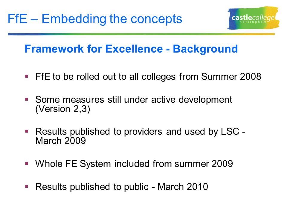 FfE – Embedding the concepts Framework for Excellence - Background FfE to be rolled out to all colleges from Summer 2008 Some measures still under active development (Version 2,3) Results published to providers and used by LSC - March 2009 Whole FE System included from summer 2009 Results published to public - March 2010
