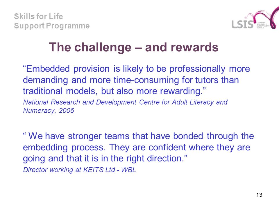 Skills for Life Support Programme The challenge – and rewards Embedded provision is likely to be professionally more demanding and more time-consuming for tutors than traditional models, but also more rewarding.
