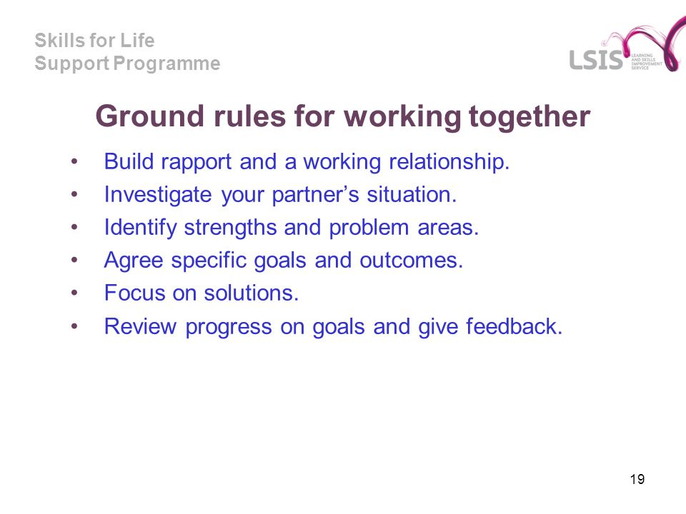 Skills for Life Support Programme Ground rules for working together Build rapport and a working relationship.