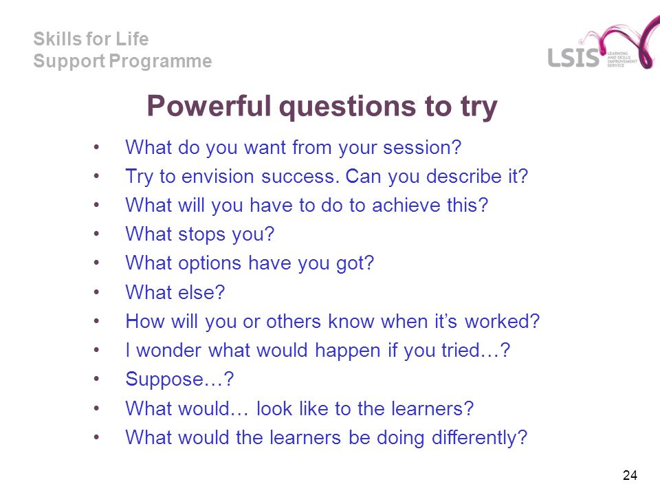 Skills for Life Support Programme Powerful questions to try What do you want from your session.
