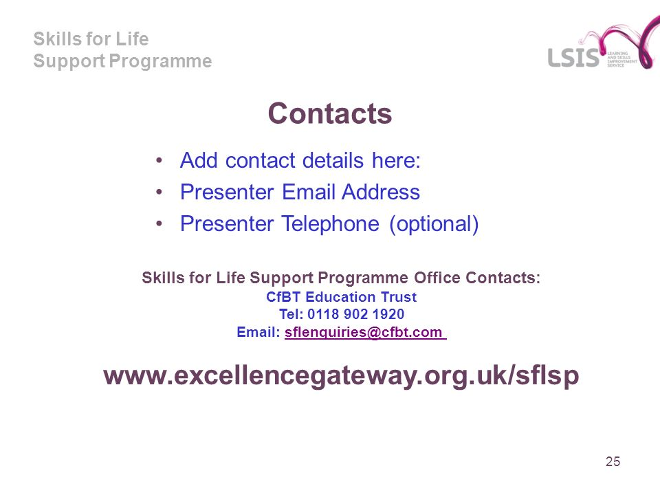Skills for Life Support Programme Contacts Add contact details here: Presenter Email Address Presenter Telephone (optional) Skills for Life Support Programme Office Contacts: CfBT Education Trust Tel: 0118 902 1920 Email: sflenquiries@cfbt.comsflenquiries@cfbt.com www.excellencegateway.org.uk/sflsp 25