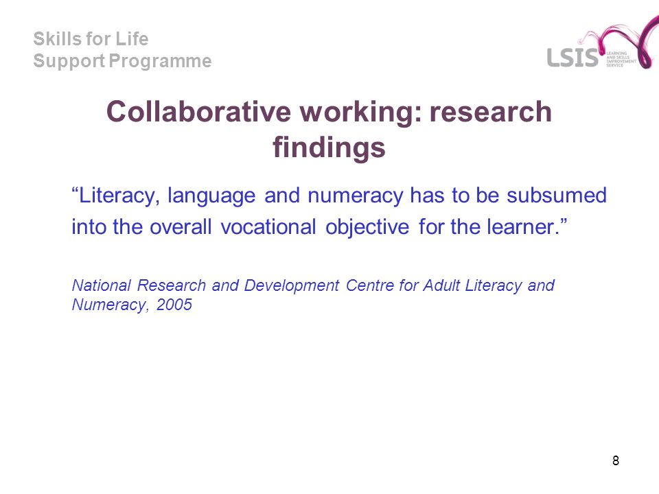 Skills for Life Support Programme Collaborative working: research findings Literacy, language and numeracy has to be subsumed into the overall vocational objective for the learner.