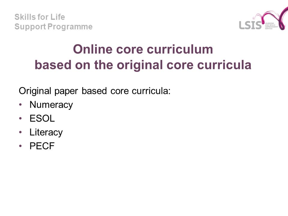 Skills for Life Support Programme Online core curriculum based on the original core curricula Original paper based core curricula: Numeracy ESOL Liter
