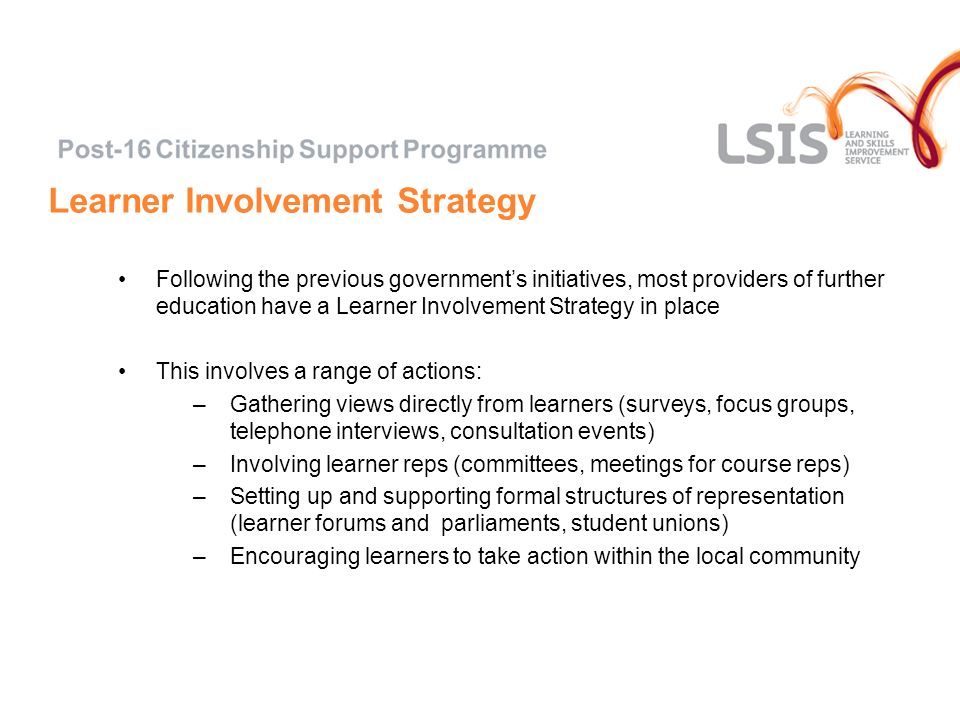 Learner Involvement Strategy Following the previous governments initiatives, most providers of further education have a Learner Involvement Strategy in place This involves a range of actions: –Gathering views directly from learners (surveys, focus groups, telephone interviews, consultation events) –Involving learner reps (committees, meetings for course reps) –Setting up and supporting formal structures of representation (learner forums and parliaments, student unions) –Encouraging learners to take action within the local community