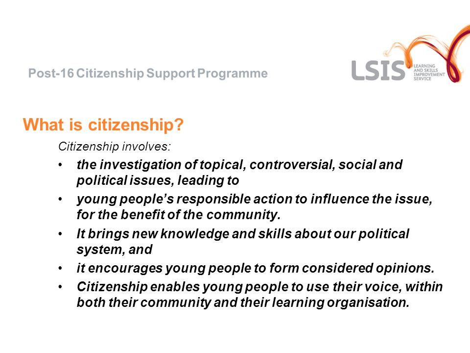 What is citizenship? Citizenship involves: the investigation of topical, controversial, social and political issues, leading to young peoples responsi