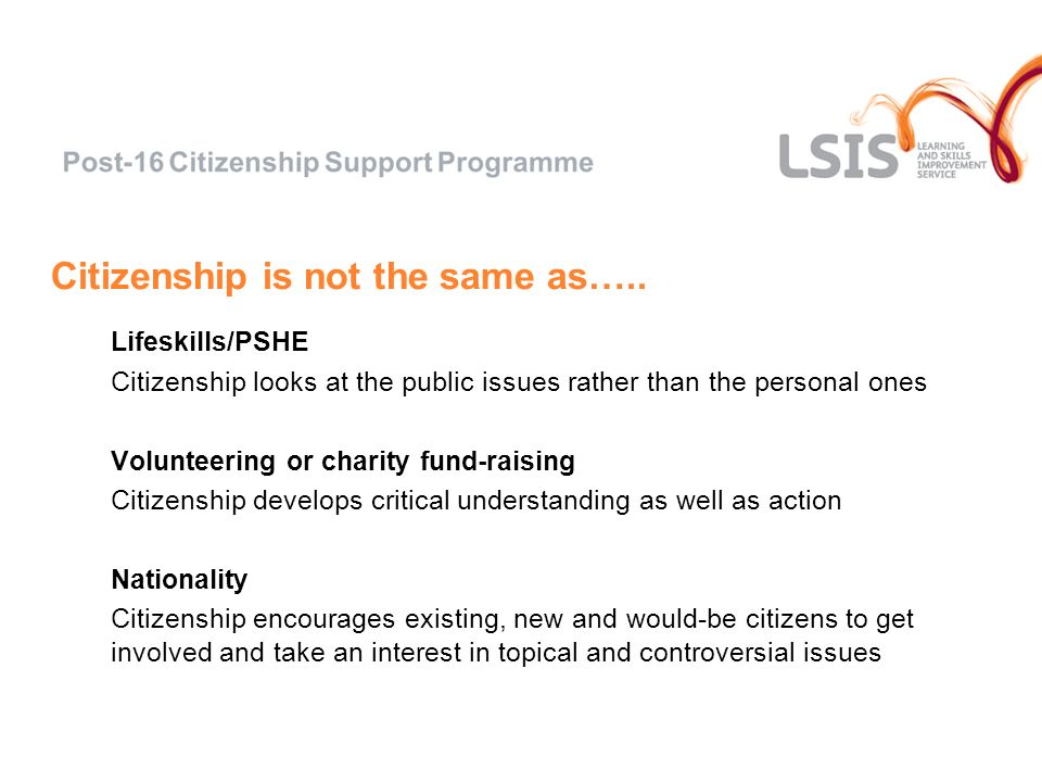 Citizenship is not the same as….. Lifeskills/PSHE Citizenship looks at the public issues rather than the personal ones Volunteering or charity fund-ra