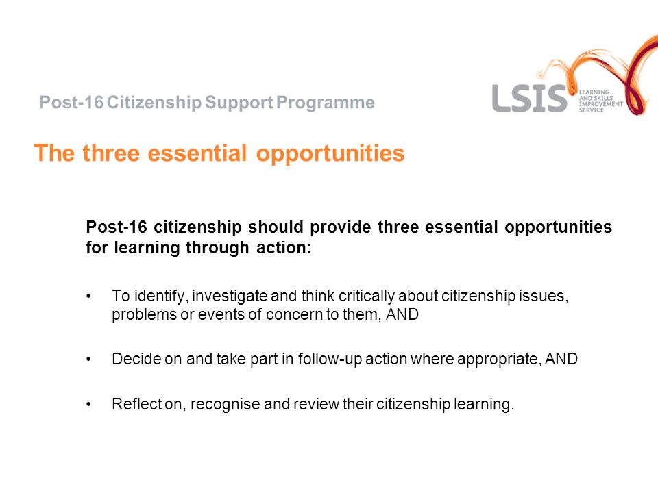 The three essential opportunities Post-16 citizenship should provide three essential opportunities for learning through action: To identify, investigate and think critically about citizenship issues, problems or events of concern to them, AND Decide on and take part in follow-up action where appropriate, AND Reflect on, recognise and review their citizenship learning.