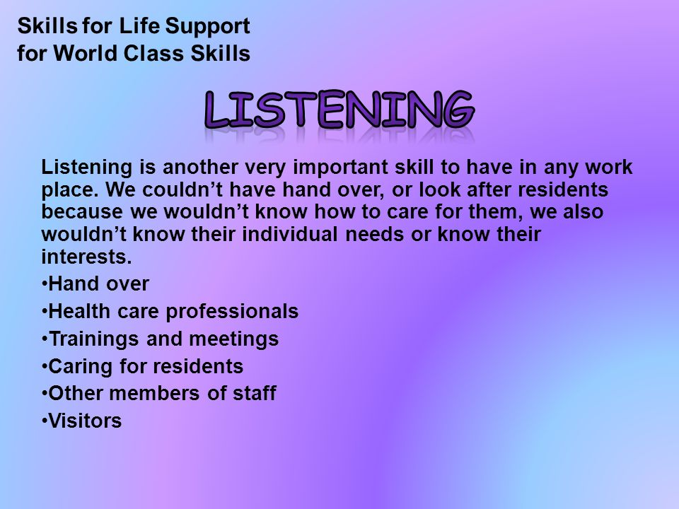 Listening is another very important skill to have in any work place.