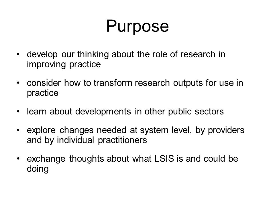 Purpose develop our thinking about the role of research in improving practice consider how to transform research outputs for use in practice learn about developments in other public sectors explore changes needed at system level, by providers and by individual practitioners exchange thoughts about what LSIS is and could be doing