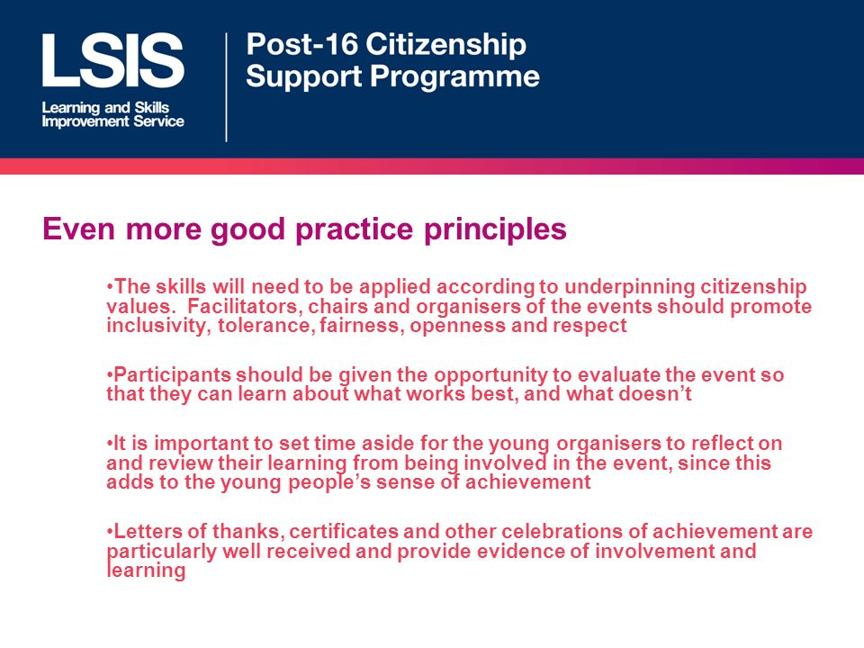 Even more good practice principles The skills will need to be applied according to underpinning citizenship values.