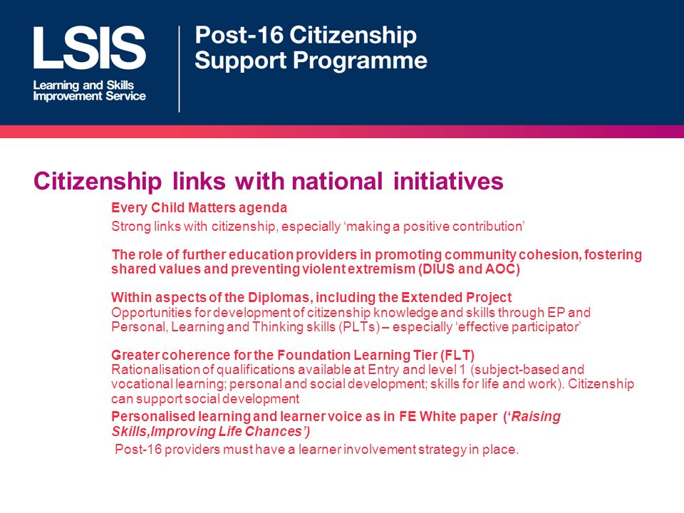 Citizenship links with national initiatives Every Child Matters agenda Strong links with citizenship, especially making a positive contribution The role of further education providers in promoting community cohesion, fostering shared values and preventing violent extremism (DIUS and AOC) Within aspects of the Diplomas, including the Extended Project Opportunities for development of citizenship knowledge and skills through EP and Personal, Learning and Thinking skills (PLTs) – especially effective participator Greater coherence for the Foundation Learning Tier (FLT) Rationalisation of qualifications available at Entry and level 1 (subject-based and vocational learning; personal and social development; skills for life and work).