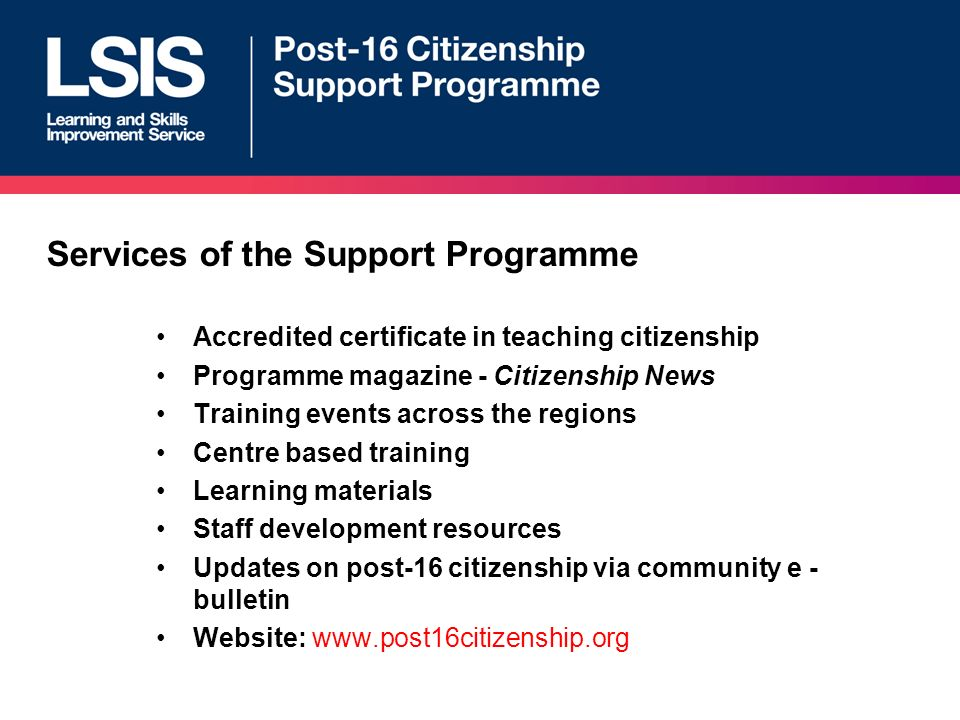 Services of the Support Programme Accredited certificate in teaching citizenship Programme magazine - Citizenship News Training events across the regions Centre based training Learning materials Staff development resources Updates on post-16 citizenship via community e - bulletin Website: www.post16citizenship.org