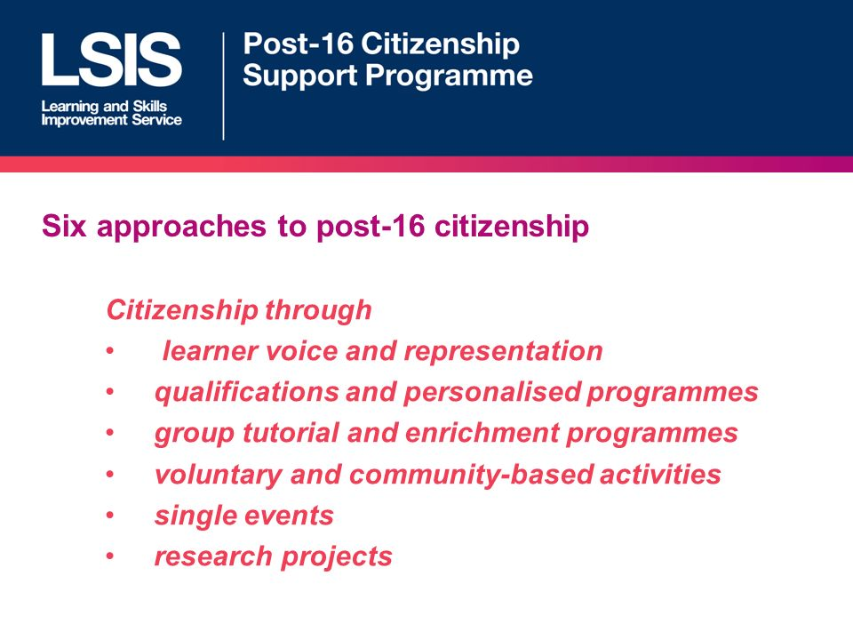 Six approaches to post-16 citizenship Citizenship through learner voice and representation qualifications and personalised programmes group tutorial and enrichment programmes voluntary and community-based activities single events research projects