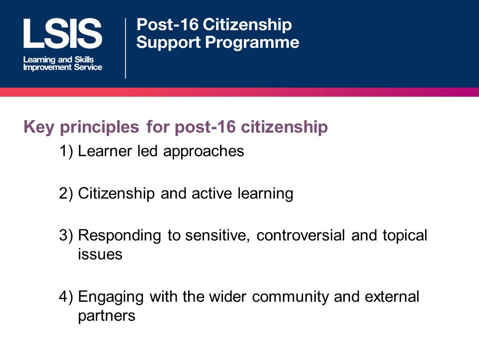 Key principles for post-16 citizenship 1)Learner led approaches 2)Citizenship and active learning 3)Responding to sensitive, controversial and topical issues 4)Engaging with the wider community and external partners