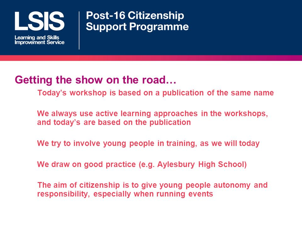 Getting the show on the road… Todays workshop is based on a publication of the same name We always use active learning approaches in the workshops, and todays are based on the publication We try to involve young people in training, as we will today We draw on good practice (e.g.