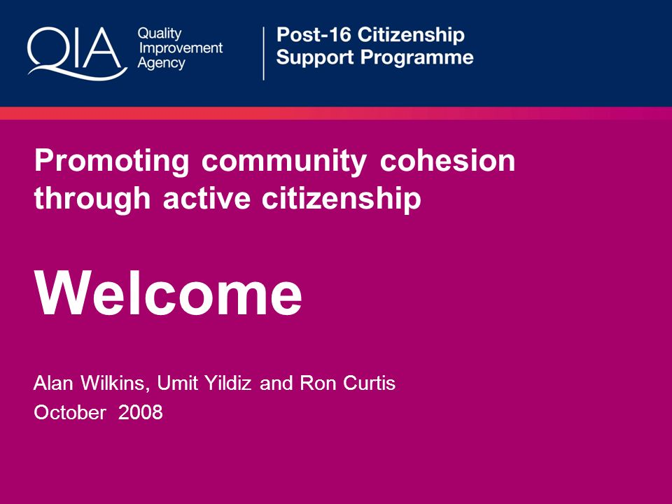 Promoting community cohesion through active citizenship Welcome Alan Wilkins, Umit Yildiz and Ron Curtis October 2008
