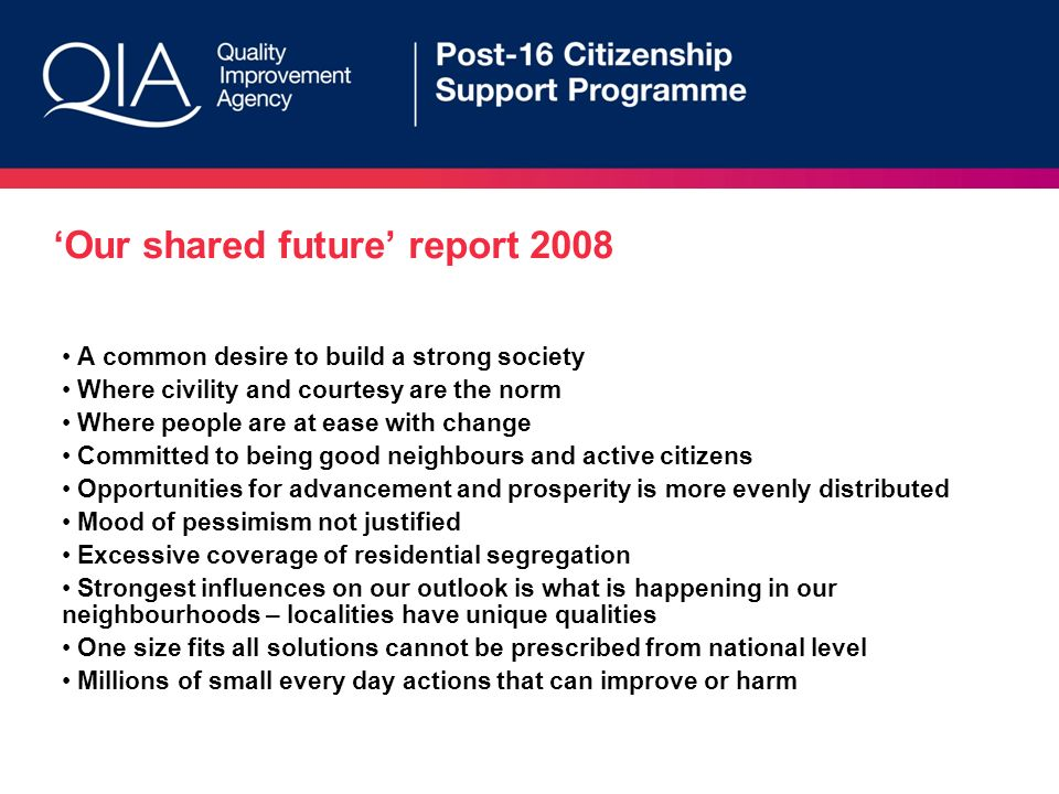 Our shared future report 2008 A common desire to build a strong society Where civility and courtesy are the norm Where people are at ease with change Committed to being good neighbours and active citizens Opportunities for advancement and prosperity is more evenly distributed Mood of pessimism not justified Excessive coverage of residential segregation Strongest influences on our outlook is what is happening in our neighbourhoods – localities have unique qualities One size fits all solutions cannot be prescribed from national level Millions of small every day actions that can improve or harm