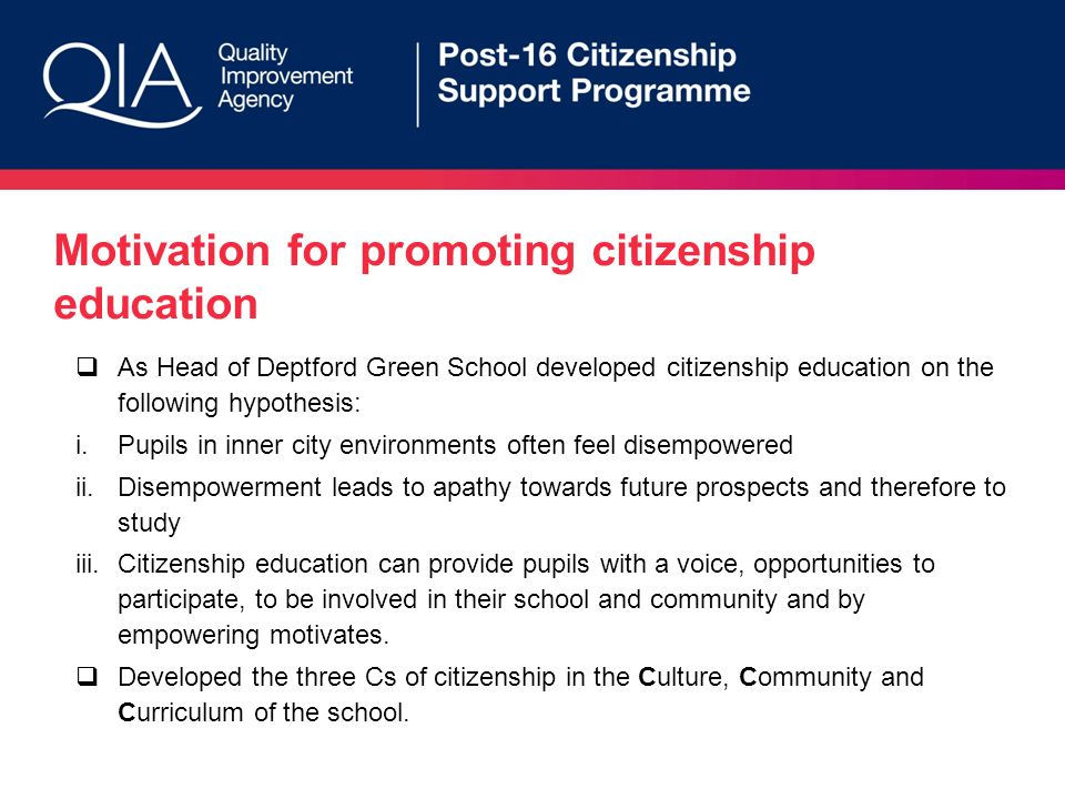 Motivation for promoting citizenship education As Head of Deptford Green School developed citizenship education on the following hypothesis: i.Pupils in inner city environments often feel disempowered ii.Disempowerment leads to apathy towards future prospects and therefore to study iii.Citizenship education can provide pupils with a voice, opportunities to participate, to be involved in their school and community and by empowering motivates.