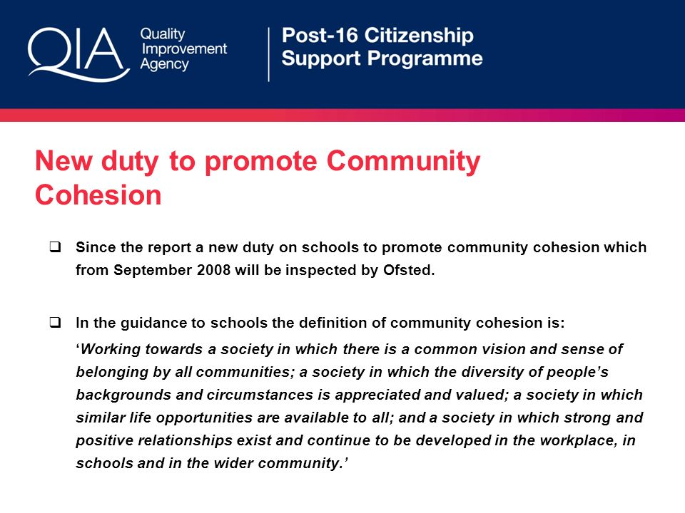 New duty to promote Community Cohesion Since the report a new duty on schools to promote community cohesion which from September 2008 will be inspected by Ofsted.