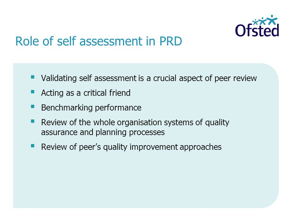 Role of self assessment in PRD Validating self assessment is a crucial aspect of peer review Acting as a critical friend Benchmarking performance Review of the whole organisation systems of quality assurance and planning processes Review of peers quality improvement approaches