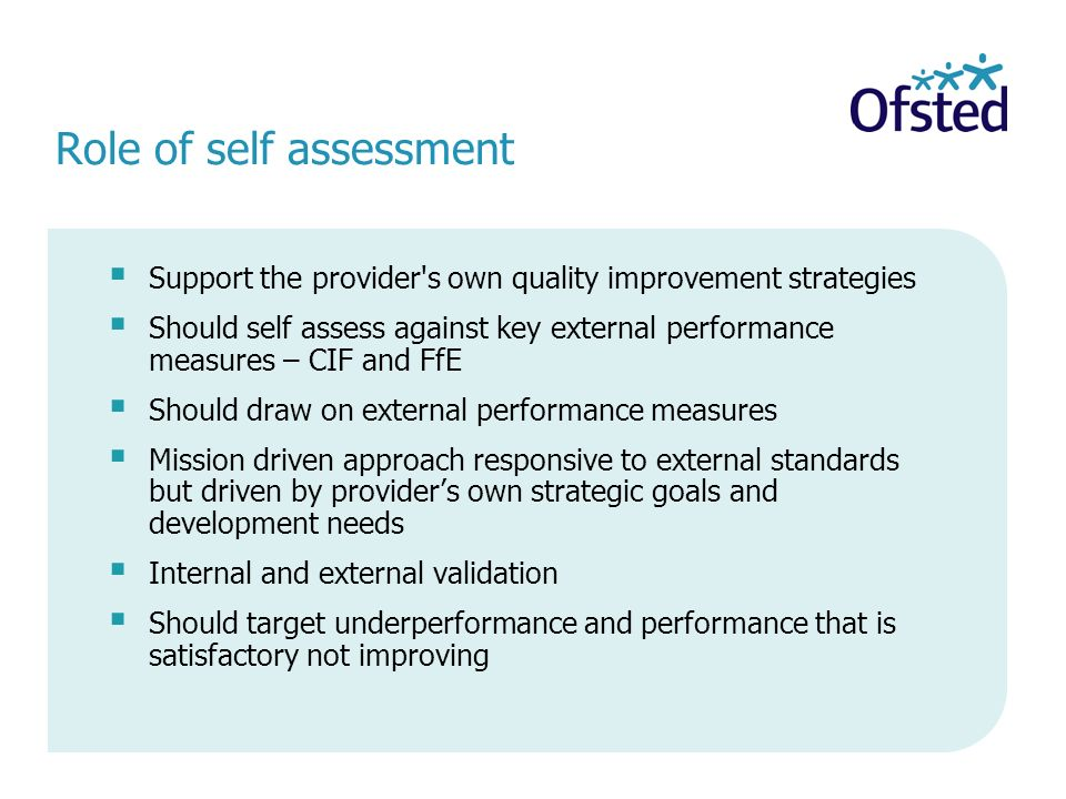 Role of self assessment Support the provider s own quality improvement strategies Should self assess against key external performance measures – CIF and FfE Should draw on external performance measures Mission driven approach responsive to external standards but driven by providers own strategic goals and development needs Internal and external validation Should target underperformance and performance that is satisfactory not improving