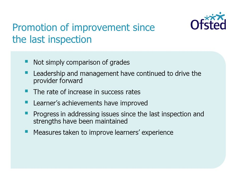 Promotion of improvement since the last inspection Not simply comparison of grades Leadership and management have continued to drive the provider forward The rate of increase in success rates Learners achievements have improved Progress in addressing issues since the last inspection and strengths have been maintained Measures taken to improve learners experience