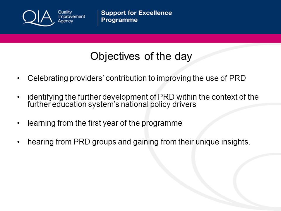 Objectives of the day Celebrating providers contribution to improving the use of PRD identifying the further development of PRD within the context of the further education systems national policy drivers learning from the first year of the programme hearing from PRD groups and gaining from their unique insights.
