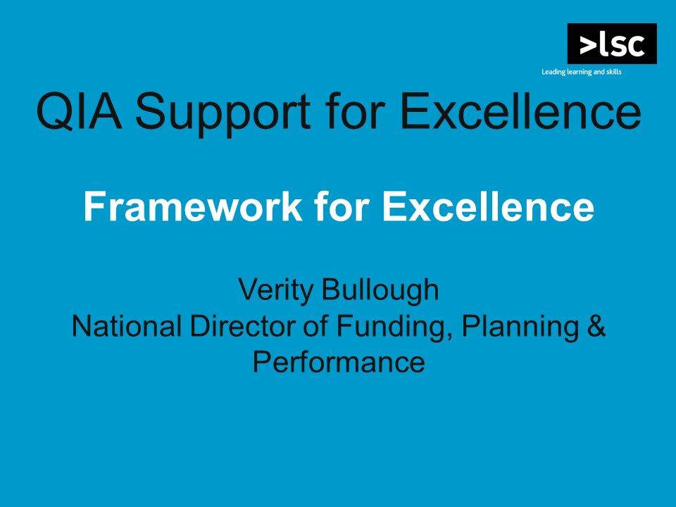 QIA Support for Excellence Framework for Excellence Verity Bullough National Director of Funding, Planning & Performance