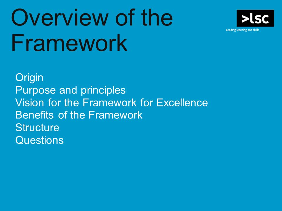 Overview of the Framework Origin Purpose and principles Vision for the Framework for Excellence Benefits of the Framework Structure Questions