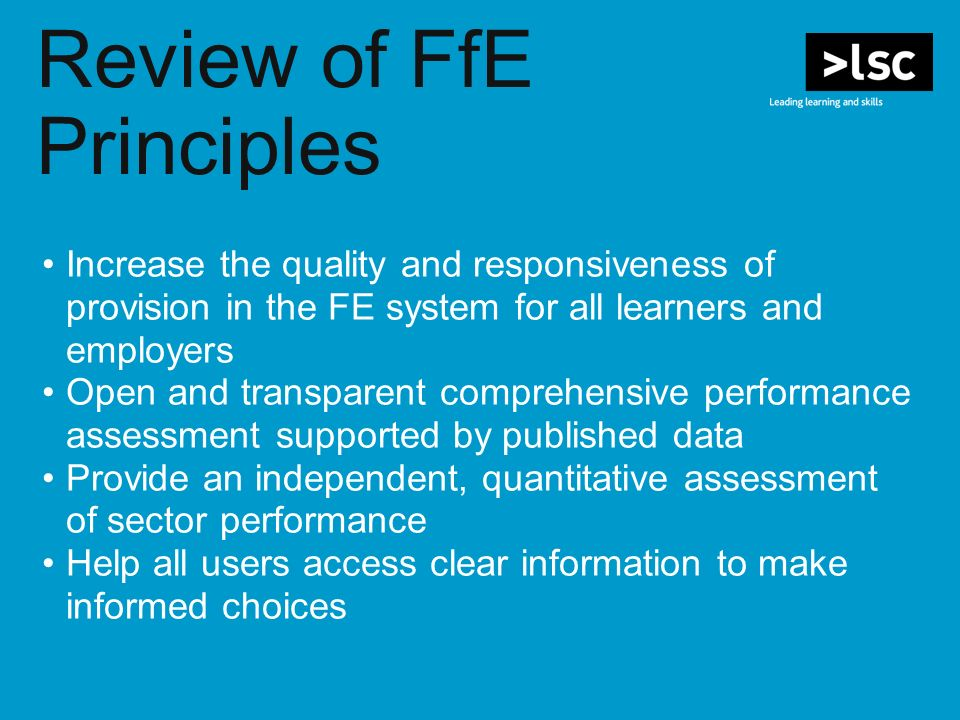 Review of FfE Principles Increase the quality and responsiveness of provision in the FE system for all learners and employers Open and transparent comprehensive performance assessment supported by published data Provide an independent, quantitative assessment of sector performance Help all users access clear information to make informed choices
