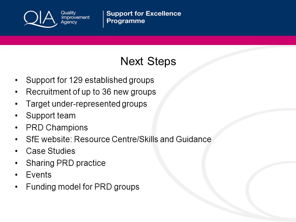 Next Steps Support for 129 established groups Recruitment of up to 36 new groups Target under-represented groups Support team PRD Champions SfE website: Resource Centre/Skills and Guidance Case Studies Sharing PRD practice Events Funding model for PRD groups