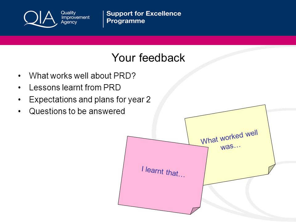 Your feedback What works well about PRD? Lessons learnt from PRD Expectations and plans for year 2 Questions to be answered What worked well was… I le