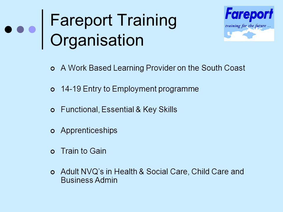 Fareport Training Organisation A Work Based Learning Provider on the South Coast 14-19 Entry to Employment programme Functional, Essential & Key Skills Apprenticeships Train to Gain Adult NVQs in Health & Social Care, Child Care and Business Admin