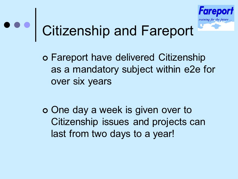 Citizenship and Fareport Fareport have delivered Citizenship as a mandatory subject within e2e for over six years One day a week is given over to Citizenship issues and projects can last from two days to a year!