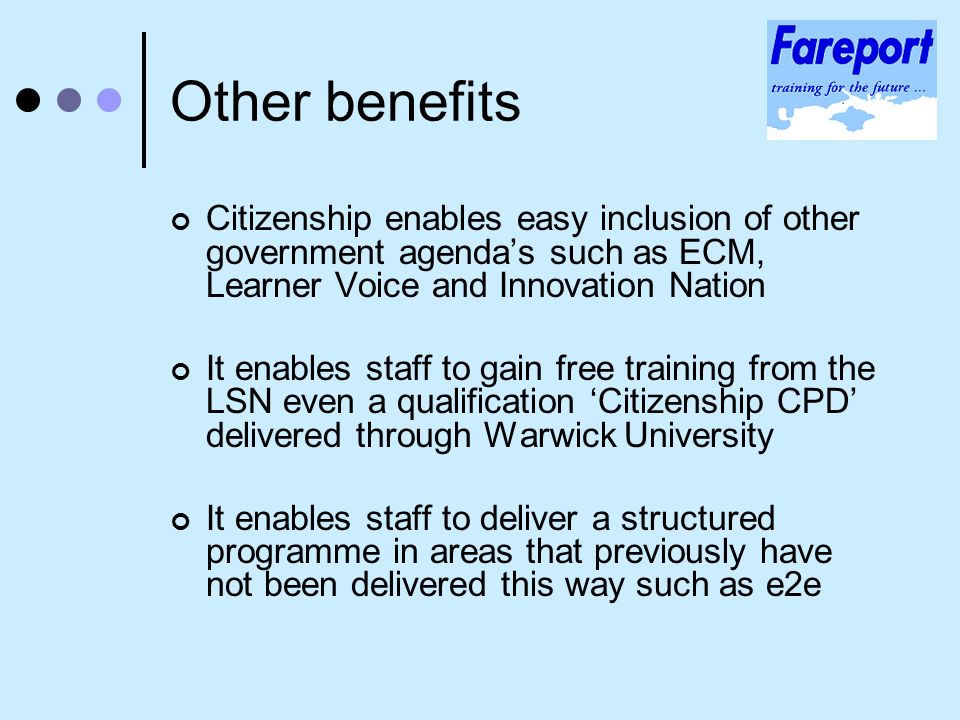 Other benefits Citizenship enables easy inclusion of other government agendas such as ECM, Learner Voice and Innovation Nation It enables staff to gain free training from the LSN even a qualification Citizenship CPD delivered through Warwick University It enables staff to deliver a structured programme in areas that previously have not been delivered this way such as e2e