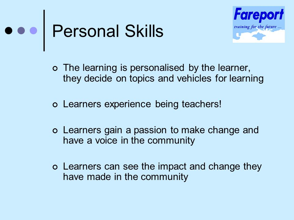 Personal Skills The learning is personalised by the learner, they decide on topics and vehicles for learning Learners experience being teachers.