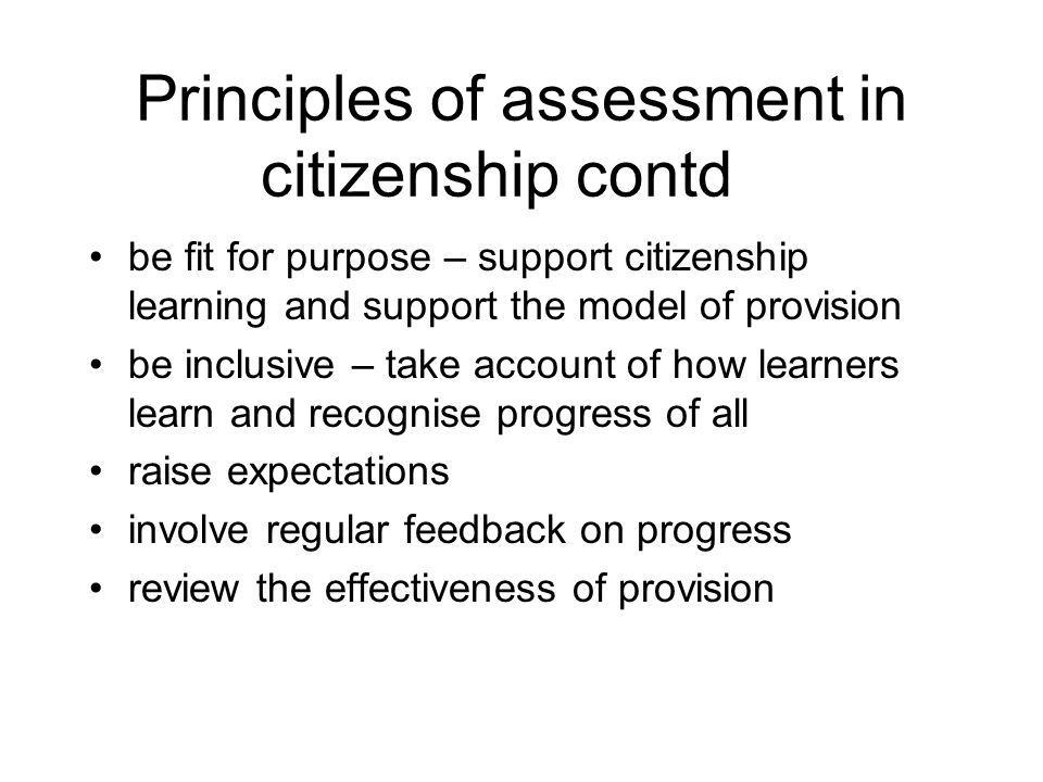 Principles of assessment in citizenship contd be fit for purpose – support citizenship learning and support the model of provision be inclusive – take account of how learners learn and recognise progress of all raise expectations involve regular feedback on progress review the effectiveness of provision