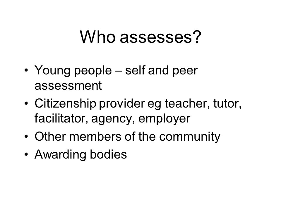 Who assesses? Young people – self and peer assessment Citizenship provider eg teacher, tutor, facilitator, agency, employer Other members of the commu