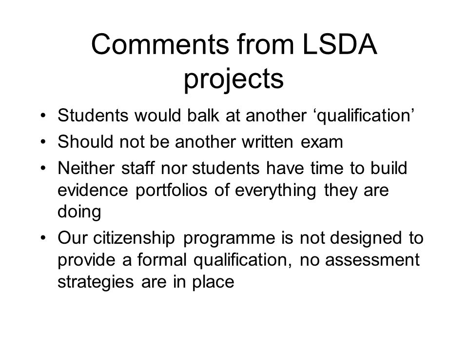 Comments from LSDA projects Students would balk at another qualification Should not be another written exam Neither staff nor students have time to build evidence portfolios of everything they are doing Our citizenship programme is not designed to provide a formal qualification, no assessment strategies are in place