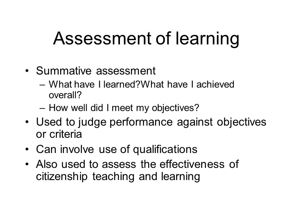 Assessment of learning Summative assessment –What have I learned What have I achieved overall.