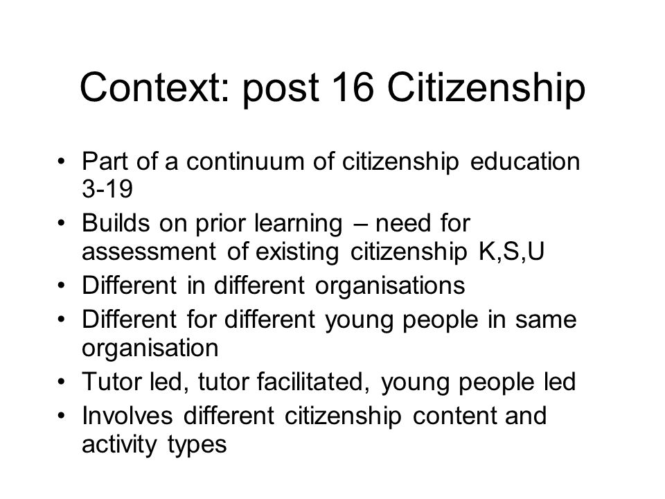 Context: post 16 Citizenship Part of a continuum of citizenship education 3-19 Builds on prior learning – need for assessment of existing citizenship K,S,U Different in different organisations Different for different young people in same organisation Tutor led, tutor facilitated, young people led Involves different citizenship content and activity types