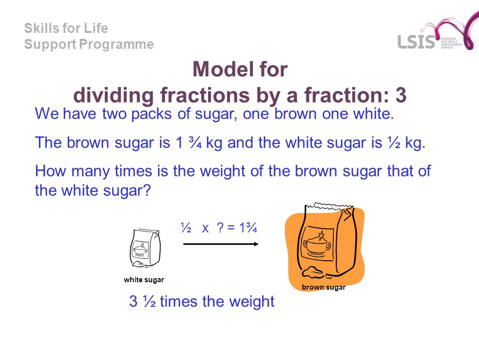Skills for Life Support Programme Model for dividing fractions by a fraction: 3 We have two packs of sugar, one brown one white. The brown sugar is 1