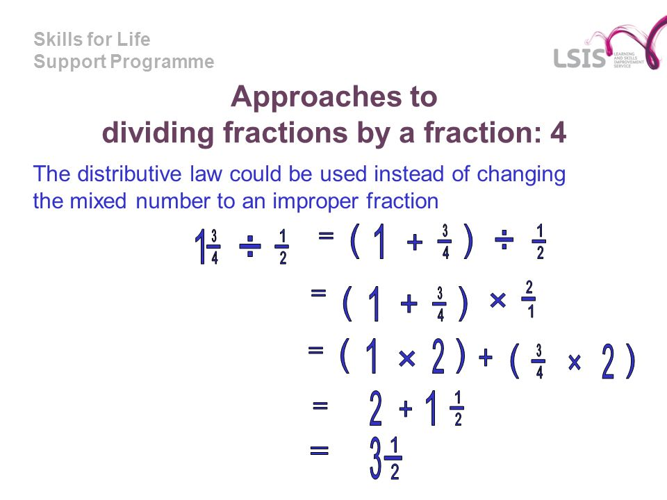 Skills for Life Support Programme Approaches to dividing fractions by a fraction: 4 The distributive law could be used instead of changing the mixed n