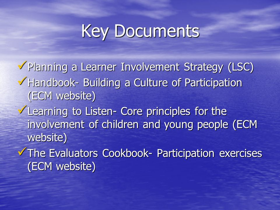 Key Documents Planning a Learner Involvement Strategy (LSC) Planning a Learner Involvement Strategy (LSC) Handbook- Building a Culture of Participation (ECM website) Handbook- Building a Culture of Participation (ECM website) Learning to Listen- Core principles for the involvement of children and young people (ECM website) Learning to Listen- Core principles for the involvement of children and young people (ECM website) The Evaluators Cookbook- Participation exercises (ECM website) The Evaluators Cookbook- Participation exercises (ECM website)