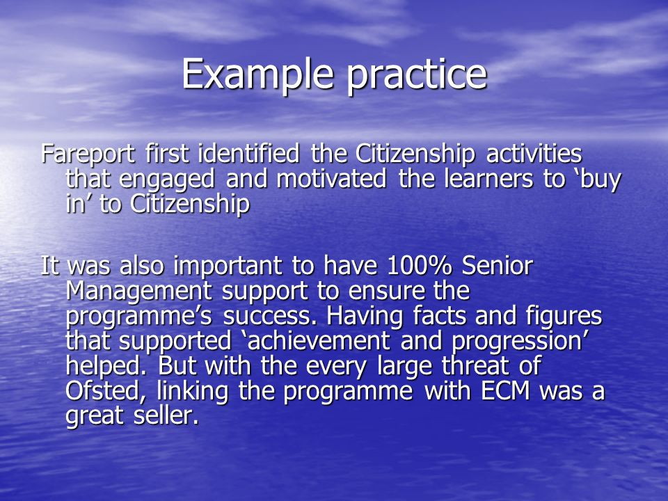 Example practice Fareport first identified the Citizenship activities that engaged and motivated the learners to buy in to Citizenship It was also important to have 100% Senior Management support to ensure the programmes success.