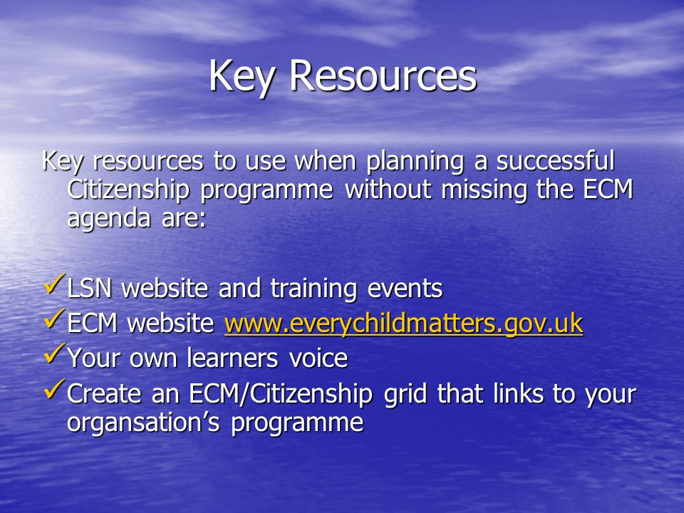 Key Resources Key resources to use when planning a successful Citizenship programme without missing the ECM agenda are: LSN website and training events LSN website and training events ECM website www.everychildmatters.gov.uk ECM website www.everychildmatters.gov.ukwww.everychildmatters.gov.uk Your own learners voice Your own learners voice Create an ECM/Citizenship grid that links to your organsations programme Create an ECM/Citizenship grid that links to your organsations programme