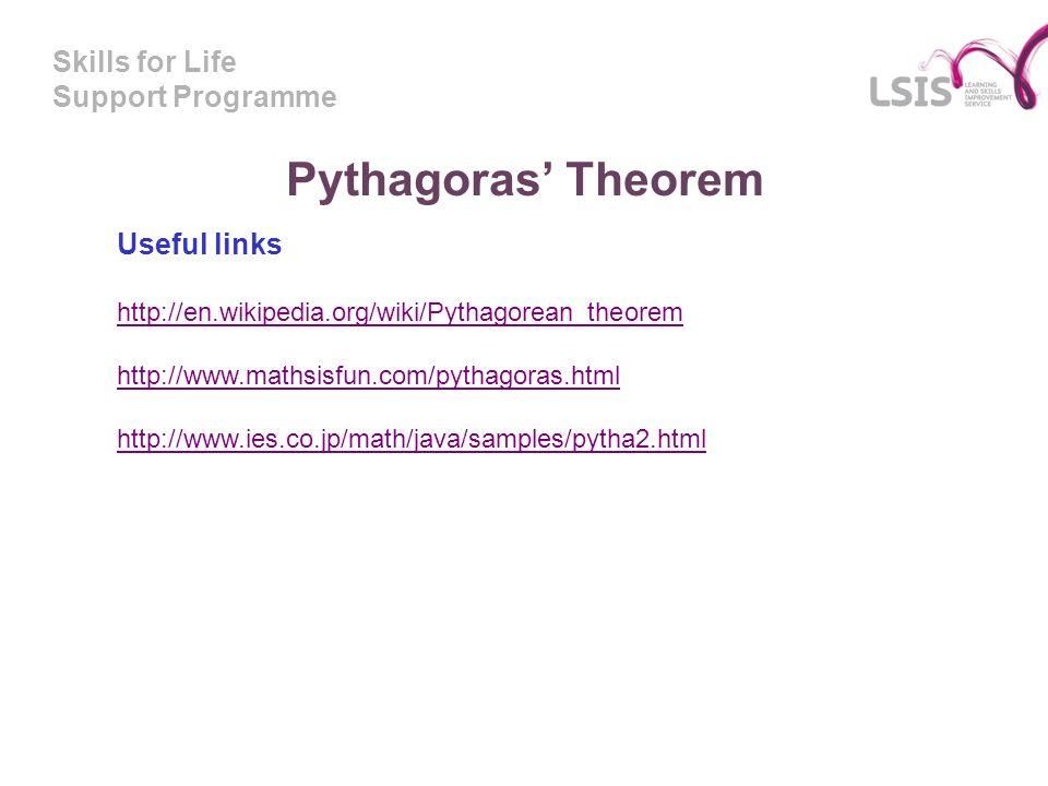 Skills for Life Support Programme Pythagoras Theorem Useful links http://en.wikipedia.org/wiki/Pythagorean_theorem http://www.mathsisfun.com/pythagora