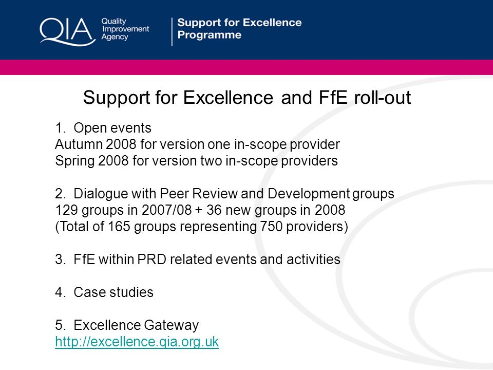Support for Excellence and FfE roll-out 1.Open events Autumn 2008 for version one in-scope provider Spring 2008 for version two in-scope providers 2.Dialogue with Peer Review and Development groups 129 groups in 2007/08 + 36 new groups in 2008 (Total of 165 groups representing 750 providers) 3.FfE within PRD related events and activities 4.Case studies 5.Excellence Gateway http://excellence.qia.org.uk